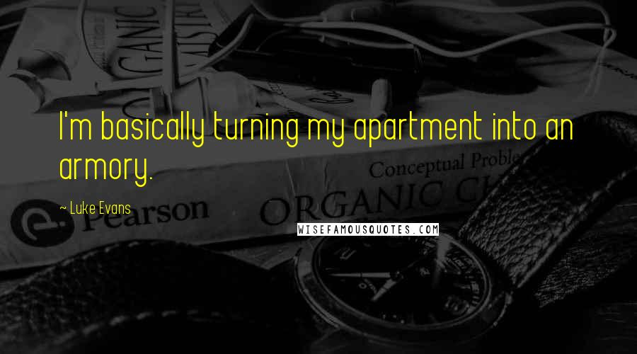 Luke Evans quotes: I'm basically turning my apartment into an armory.