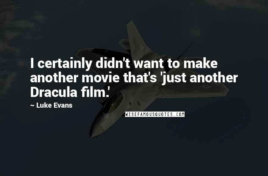 Luke Evans quotes: I certainly didn't want to make another movie that's 'just another Dracula film.'