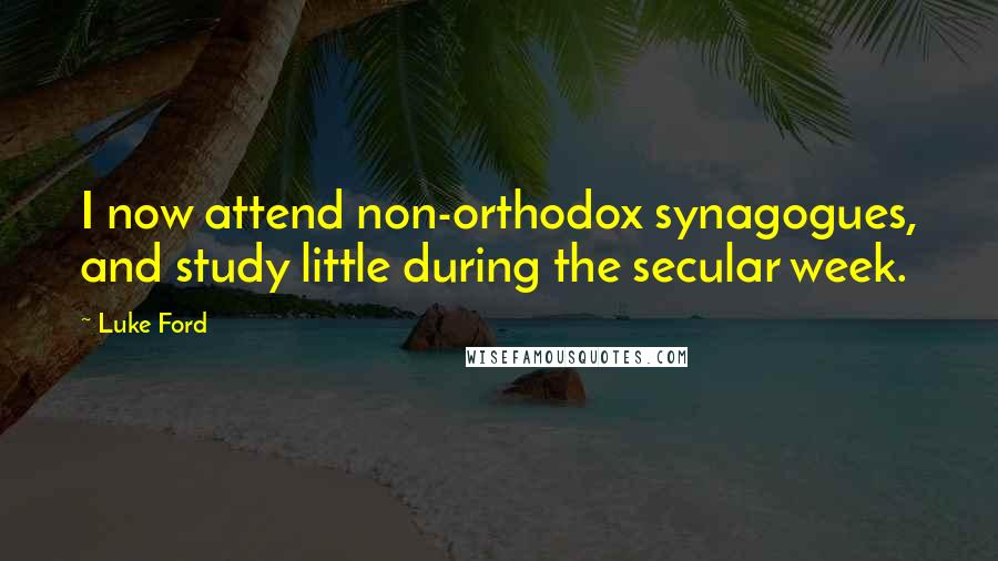 Luke Ford quotes: I now attend non-orthodox synagogues, and study little during the secular week.