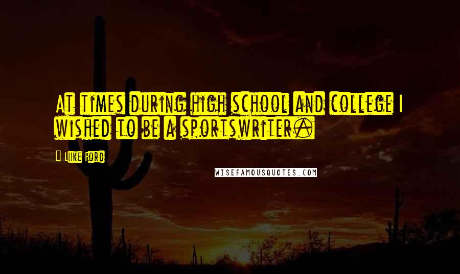 Luke Ford quotes: At times during high school and college I wished to be a sportswriter.