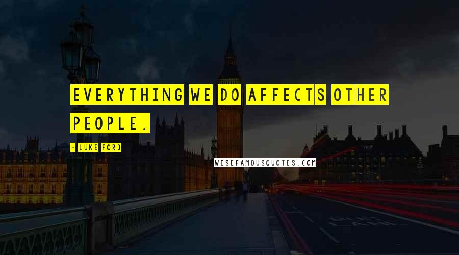 Luke Ford quotes: Everything we do affects other people.