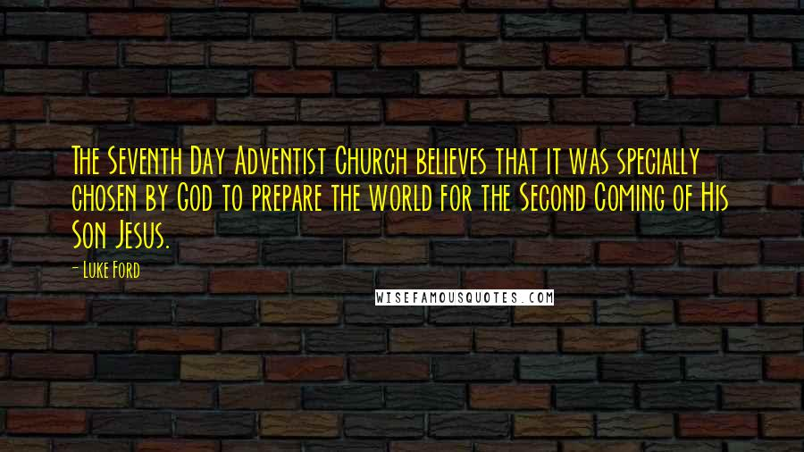 Luke Ford quotes: The Seventh Day Adventist Church believes that it was specially chosen by God to prepare the world for the Second Coming of His Son Jesus.