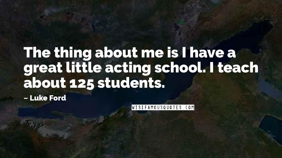 Luke Ford quotes: The thing about me is I have a great little acting school. I teach about 125 students.