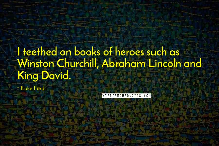 Luke Ford quotes: I teethed on books of heroes such as Winston Churchill, Abraham Lincoln and King David.