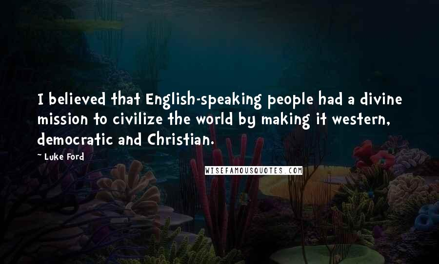 Luke Ford quotes: I believed that English-speaking people had a divine mission to civilize the world by making it western, democratic and Christian.