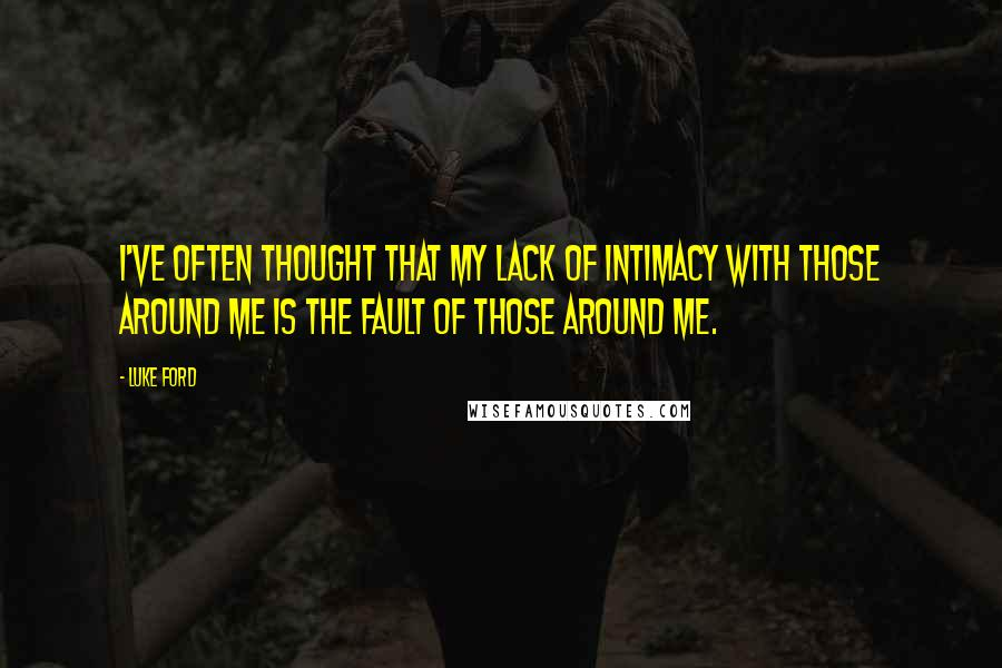 Luke Ford quotes: I've often thought that my lack of intimacy with those around me is the fault of those around me.