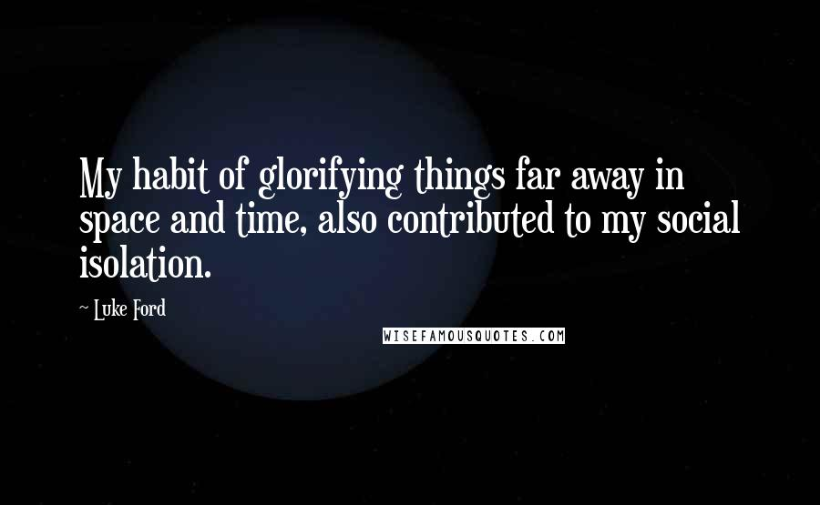 Luke Ford quotes: My habit of glorifying things far away in space and time, also contributed to my social isolation.