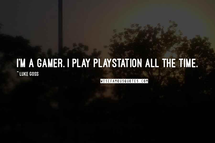 Luke Goss quotes: I'm a gamer. I play PlayStation all the time.