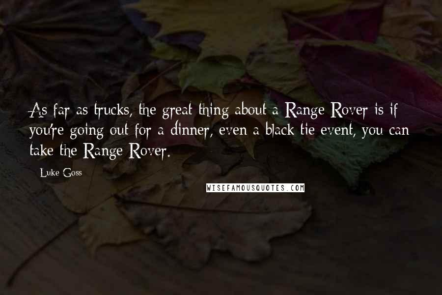 Luke Goss quotes: As far as trucks, the great thing about a Range Rover is if you're going out for a dinner, even a black tie event, you can take the Range Rover.