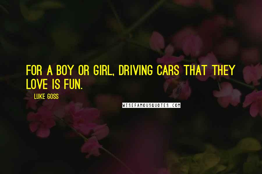 Luke Goss quotes: For a boy or girl, driving cars that they love is fun.