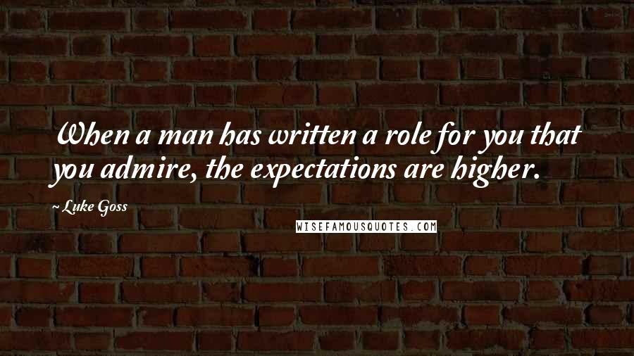 Luke Goss quotes: When a man has written a role for you that you admire, the expectations are higher.