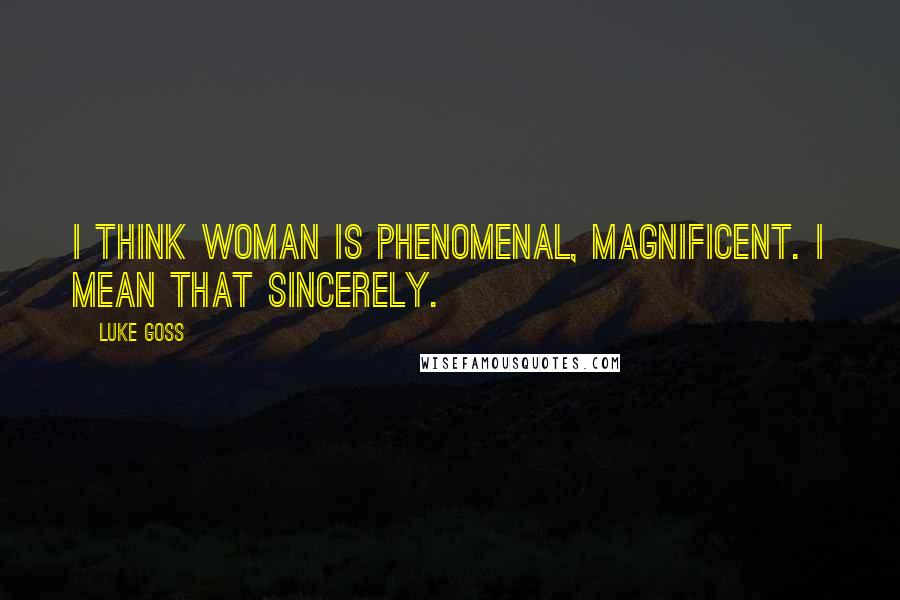 Luke Goss quotes: I think woman is phenomenal, magnificent. I mean that sincerely.