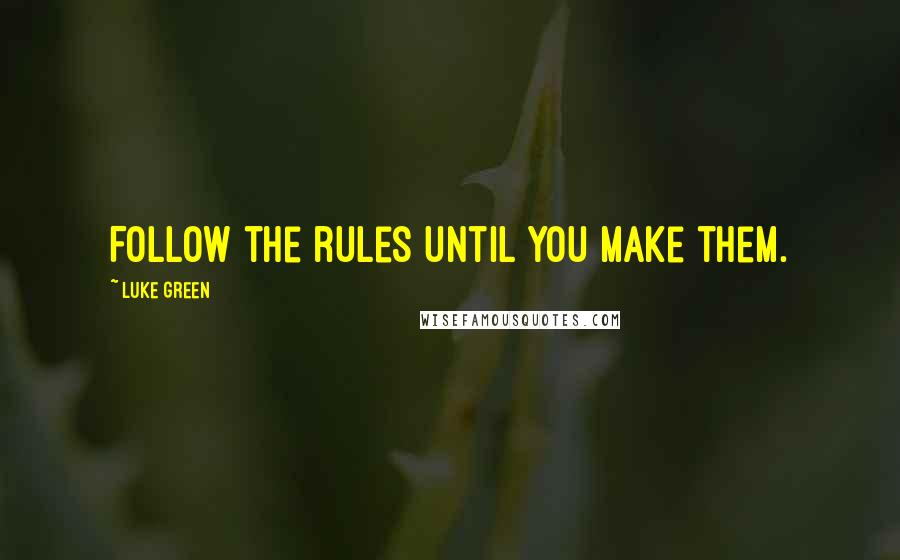 Luke Green quotes: Follow the rules until you make them.