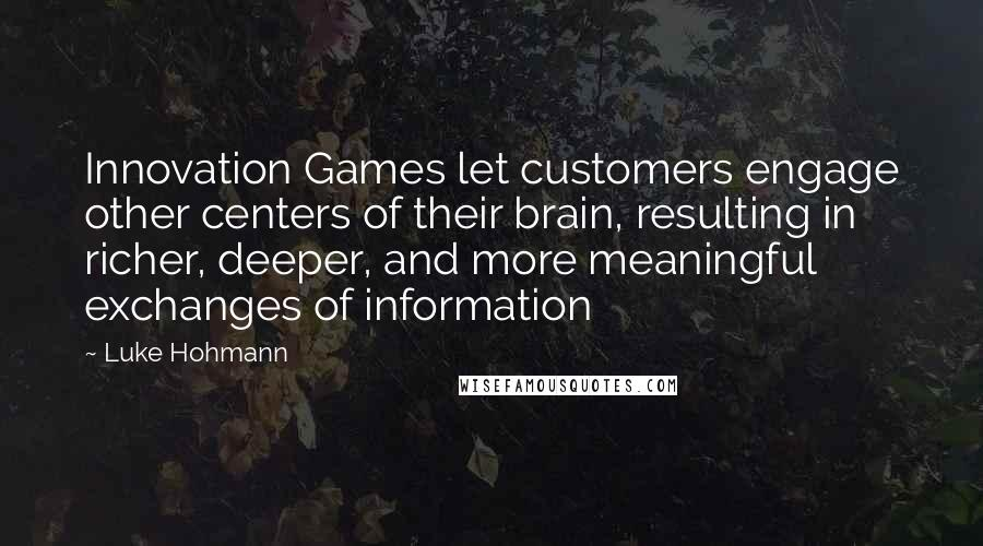 Luke Hohmann quotes: Innovation Games let customers engage other centers of their brain, resulting in richer, deeper, and more meaningful exchanges of information