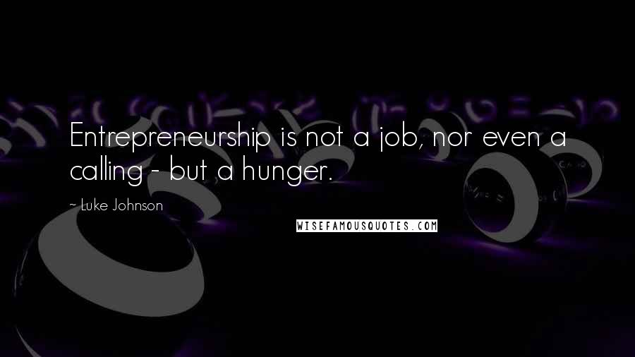 Luke Johnson quotes: Entrepreneurship is not a job, nor even a calling - but a hunger.