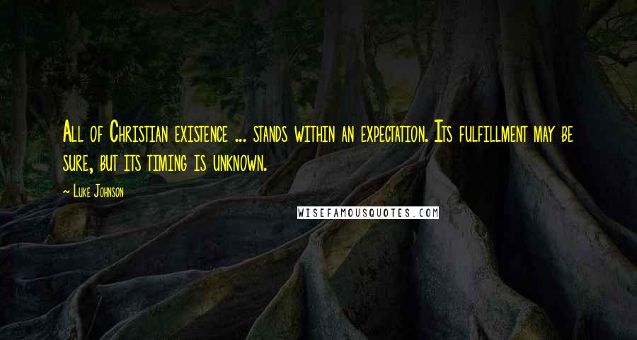 Luke Johnson quotes: All of Christian existence ... stands within an expectation. Its fulfillment may be sure, but its timing is unknown.