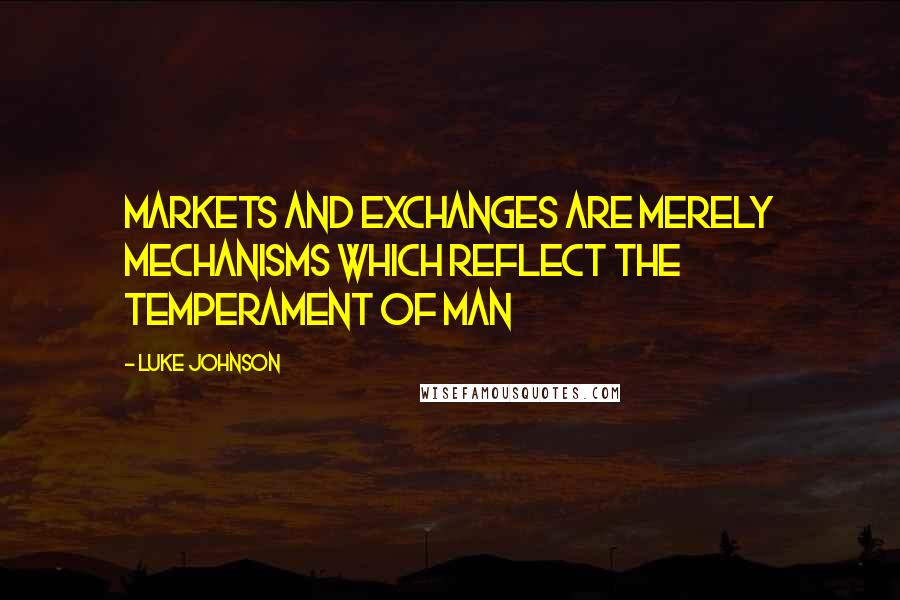 Luke Johnson quotes: Markets and exchanges are merely mechanisms which reflect the temperament of man