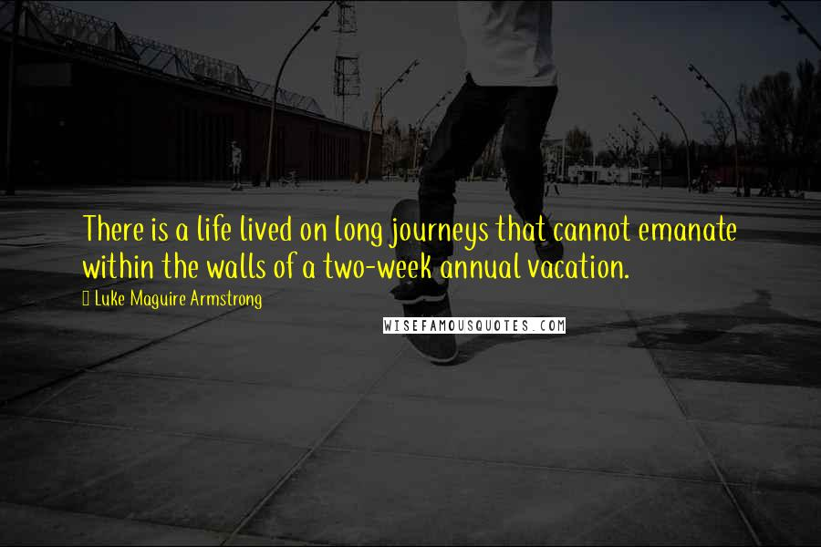 Luke Maguire Armstrong quotes: There is a life lived on long journeys that cannot emanate within the walls of a two-week annual vacation.