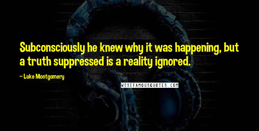 Luke Montgomery quotes: Subconsciously he knew why it was happening, but a truth suppressed is a reality ignored.