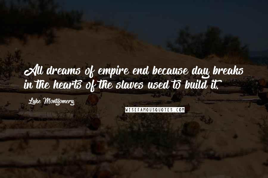 Luke Montgomery quotes: All dreams of empire end because day breaks in the hearts of the slaves used to build it.