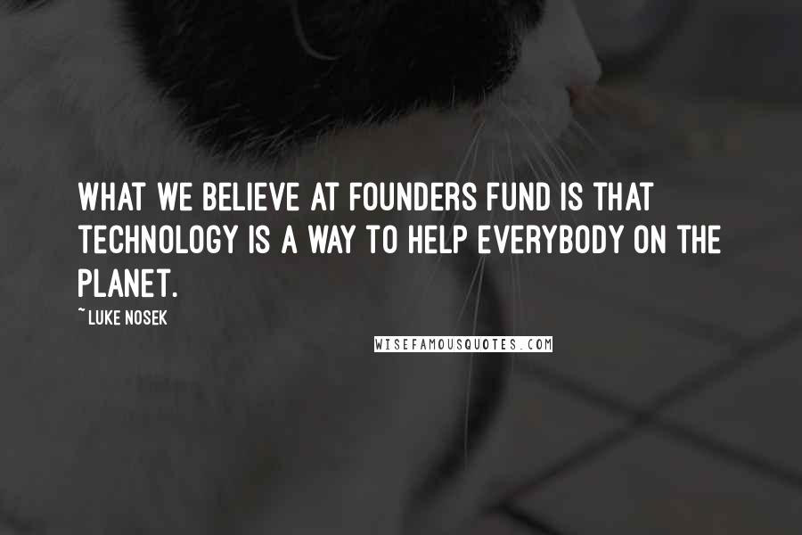 Luke Nosek quotes: What we believe at Founders Fund is that technology is a way to help everybody on the planet.