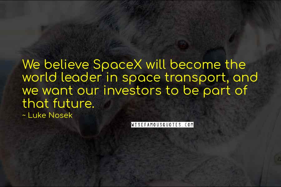 Luke Nosek quotes: We believe SpaceX will become the world leader in space transport, and we want our investors to be part of that future.