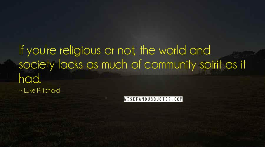 Luke Pritchard quotes: If you're religious or not, the world and society lacks as much of community spirit as it had.