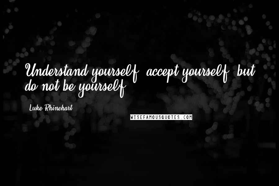 Luke Rhinehart quotes: Understand yourself, accept yourself, but do not be yourself.