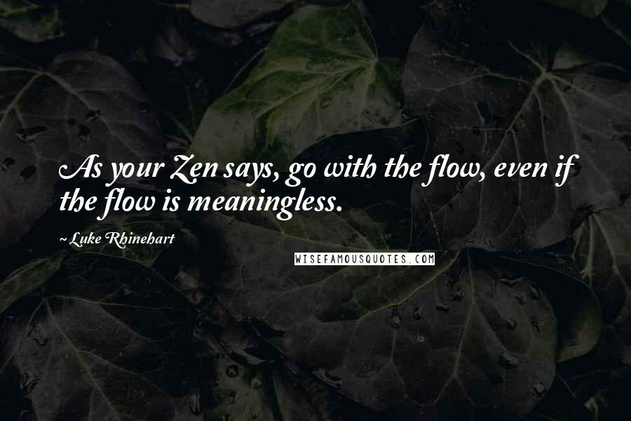 Luke Rhinehart quotes: As your Zen says, go with the flow, even if the flow is meaningless.