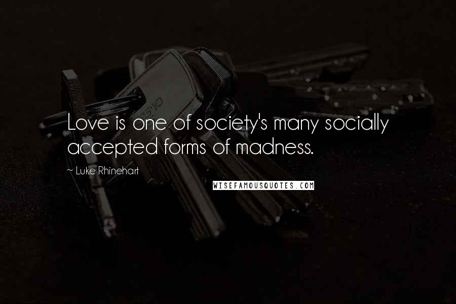 Luke Rhinehart quotes: Love is one of society's many socially accepted forms of madness.
