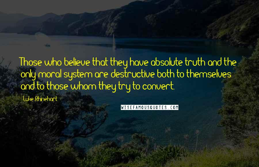 Luke Rhinehart quotes: Those who believe that they have absolute truth and the only moral system are destructive both to themselves and to those whom they try to convert.