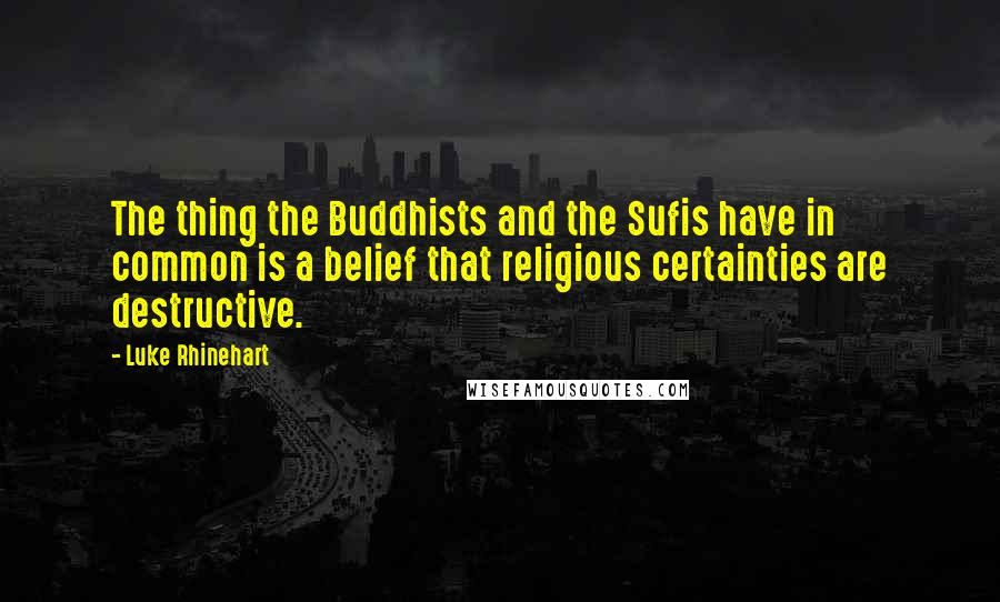Luke Rhinehart quotes: The thing the Buddhists and the Sufis have in common is a belief that religious certainties are destructive.