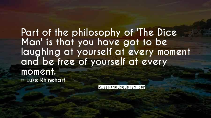 Luke Rhinehart quotes: Part of the philosophy of 'The Dice Man' is that you have got to be laughing at yourself at every moment and be free of yourself at every moment.