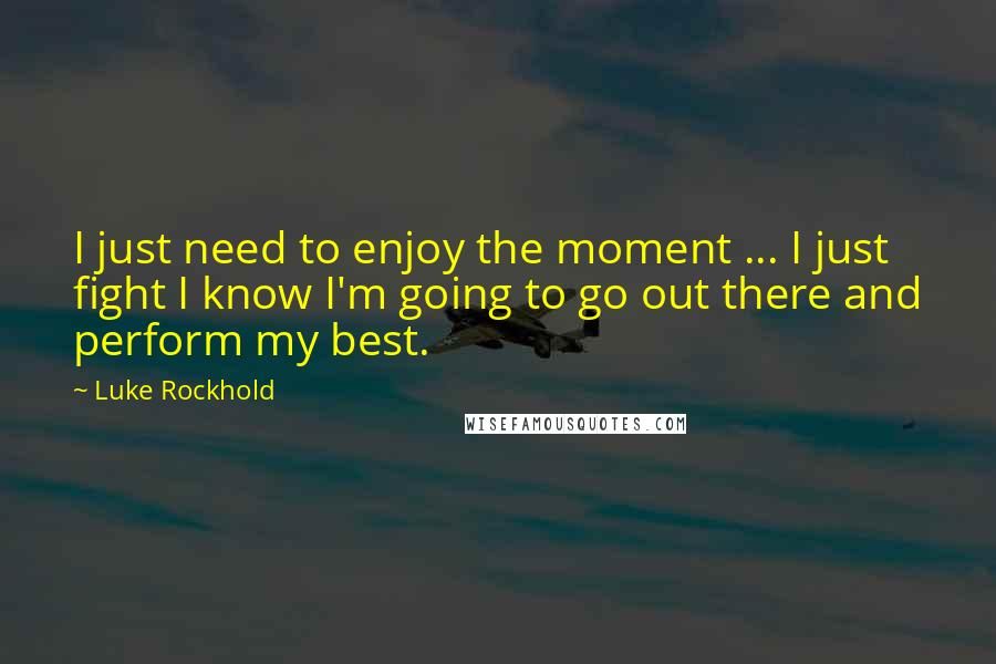 Luke Rockhold quotes: I just need to enjoy the moment ... I just fight I know I'm going to go out there and perform my best.
