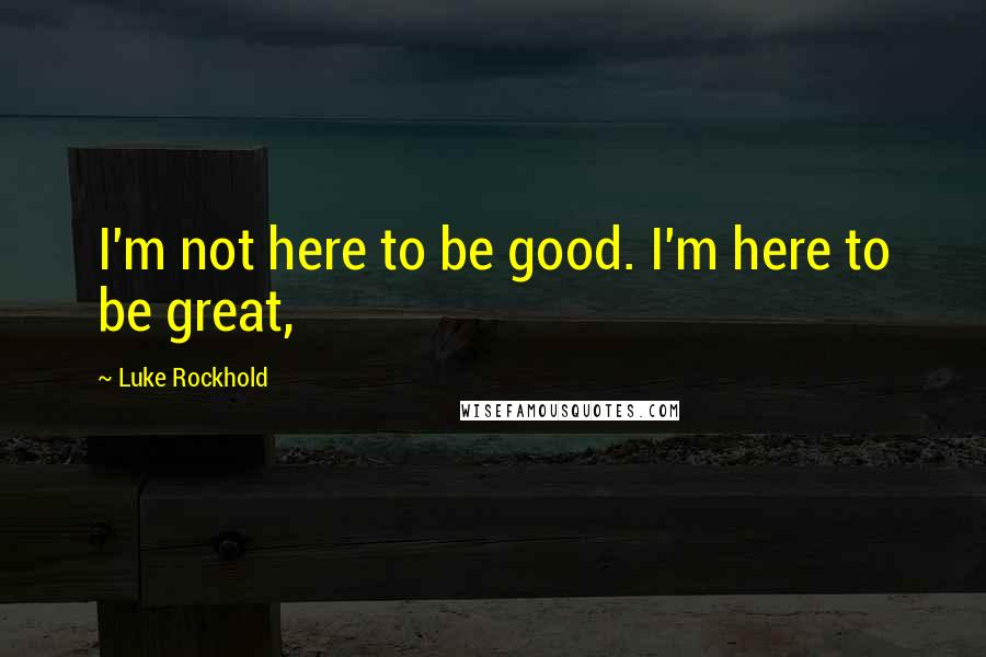 Luke Rockhold quotes: I'm not here to be good. I'm here to be great,