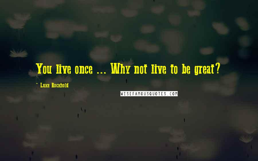 Luke Rockhold quotes: You live once ... Why not live to be great?