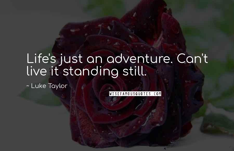 Luke Taylor quotes: Life's just an adventure. Can't live it standing still.