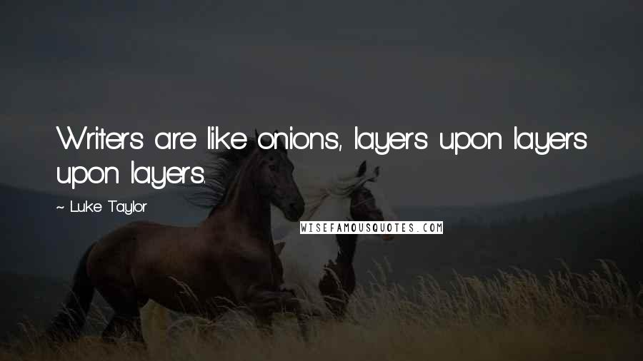 Luke Taylor quotes: Writers are like onions, layers upon layers upon layers.