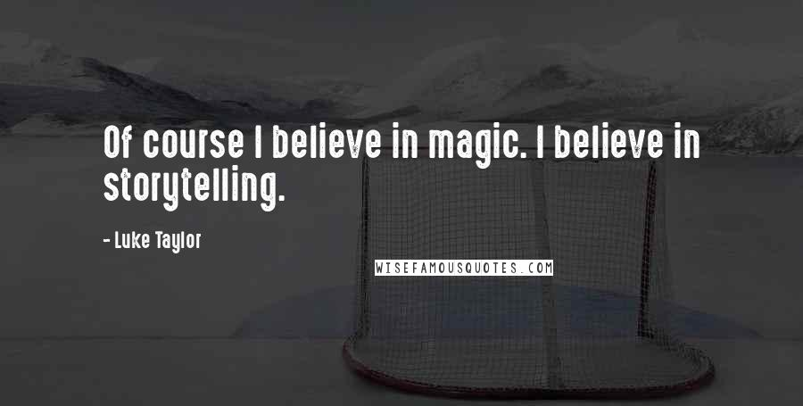Luke Taylor quotes: Of course I believe in magic. I believe in storytelling.
