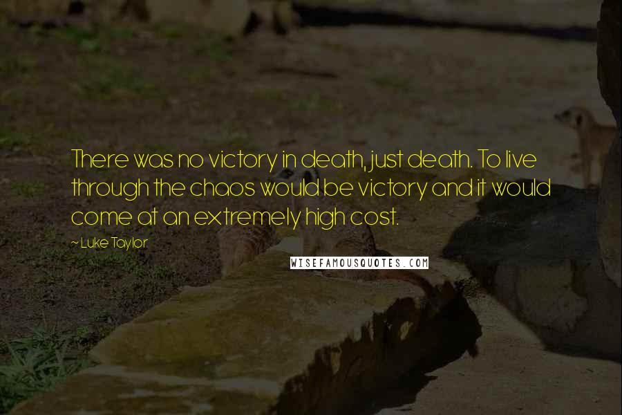 Luke Taylor quotes: There was no victory in death, just death. To live through the chaos would be victory and it would come at an extremely high cost.
