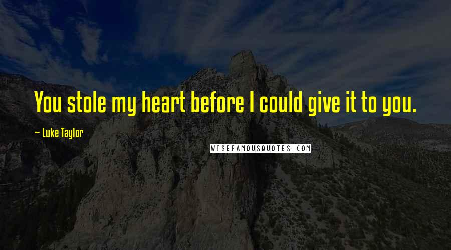 Luke Taylor quotes: You stole my heart before I could give it to you.