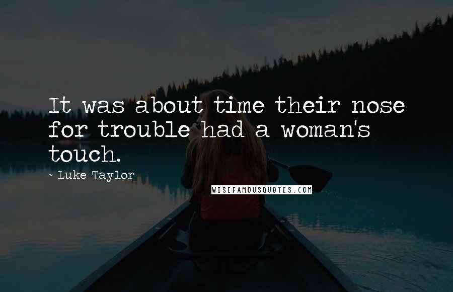 Luke Taylor quotes: It was about time their nose for trouble had a woman's touch.