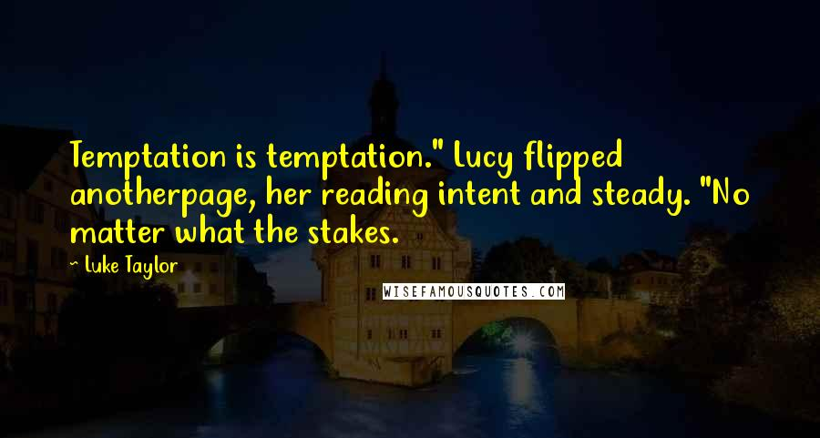 "Luke Taylor quotes: Temptation is temptation."" Lucy flipped anotherpage, her reading intent and steady. ""No matter what the stakes."