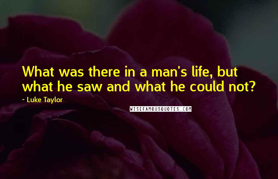 Luke Taylor quotes: What was there in a man's life, but what he saw and what he could not?
