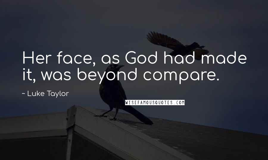 Luke Taylor quotes: Her face, as God had made it, was beyond compare.