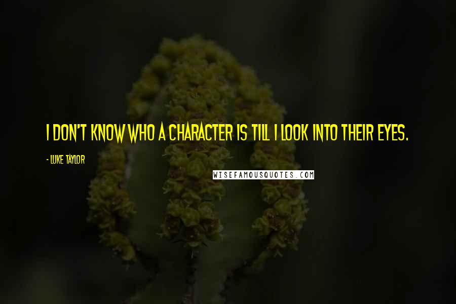 Luke Taylor quotes: I don't know who a character is till I look into their eyes.