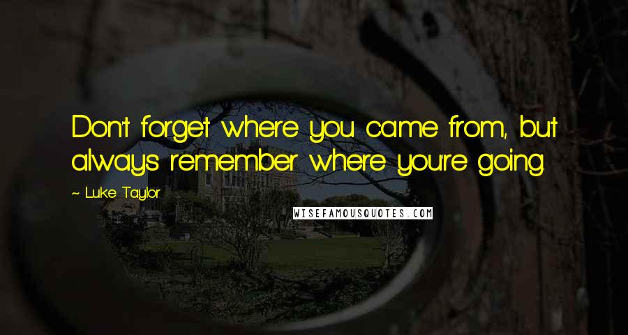 Luke Taylor quotes: Don't forget where you came from, but always remember where you're going.