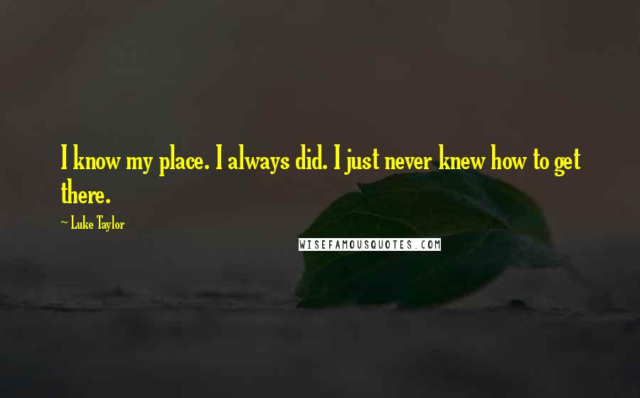 Luke Taylor quotes: I know my place. I always did. I just never knew how to get there.