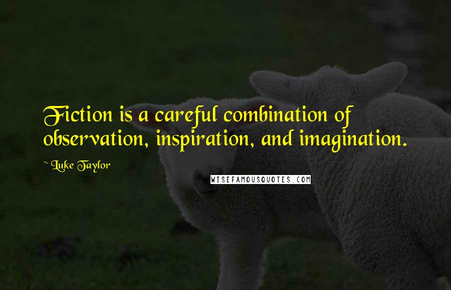 Luke Taylor quotes: Fiction is a careful combination of observation, inspiration, and imagination.