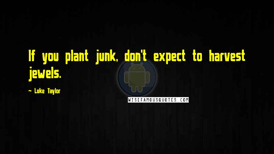 Luke Taylor quotes: If you plant junk, don't expect to harvest jewels.